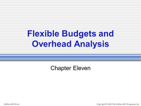 Copyright © 2006, The McGraw-Hill Companies, Inc.McGraw-Hill/Irwin Flexible Budgets and Overhead Analysis Chapter Eleven.