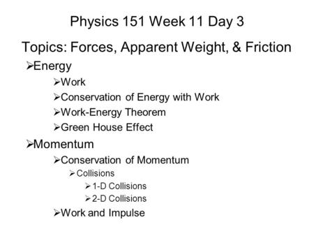 Physics 151 Week 11 Day 3 Topics: Forces, Apparent Weight, & Friction  Energy  Work  Conservation of Energy with Work  Work-Energy Theorem  Green.