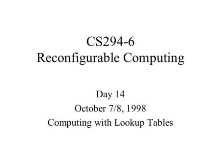 CS294-6 Reconfigurable Computing Day 14 October 7/8, 1998 Computing with Lookup Tables.