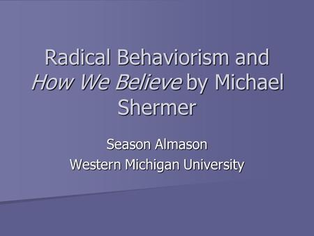 Radical Behaviorism and How We Believe by Michael Shermer Season Almason Western Michigan University.