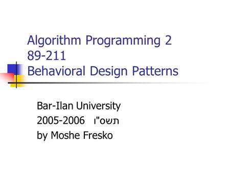 Algorithm Programming 2 89-211 Behavioral Design Patterns Bar-Ilan University 2005-2006 תשס  ו by Moshe Fresko.