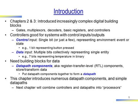 1 Introduction Chapters 2 & 3: Introduced increasingly complex digital building blocks –Gates, multiplexors, decoders, basic registers, and controllers.