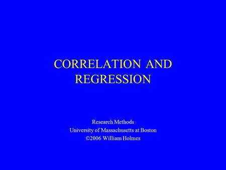 CORRELATION AND REGRESSION Research Methods University of Massachusetts at Boston ©2006 William Holmes.