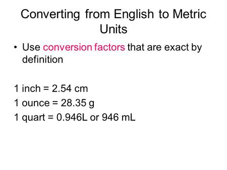 Converting from English to Metric Units Use conversion factors that are exact by definition 1 inch = 2.54 cm 1 ounce = 28.35 g 1 quart = 0.946L or 946.