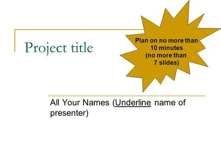 Project title All Your Names (Underline name of presenter) Plan on no more than 10 minutes (no more than 7 slides)