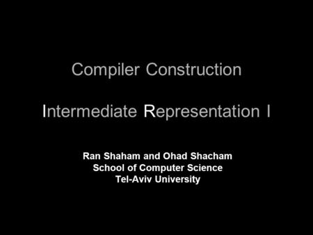 Compiler Construction Intermediate Representation I Ran Shaham and Ohad Shacham School of Computer Science Tel-Aviv University.