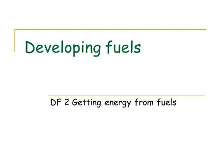 Developing fuels DF 2 Getting energy from fuels. The role of oxygen Different fuels have different enthalpy changes of combustion Enthalpy changes are.
