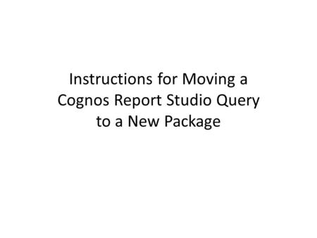 Instructions for Moving a Cognos Report Studio Query to a New Package.
