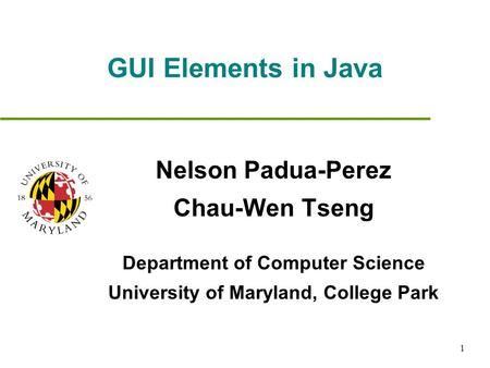 1 GUI Elements in Java Nelson Padua-Perez Chau-Wen Tseng Department of Computer Science University of Maryland, College Park.