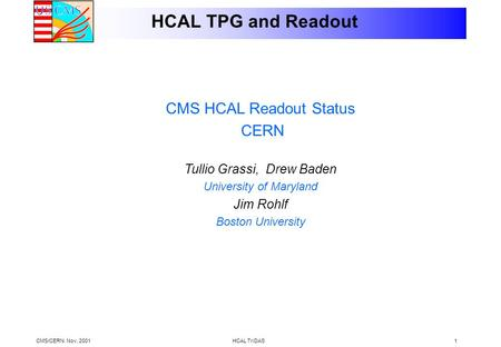 CMS/CERN. Nov, 2001HCAL TriDAS1 HCAL TPG and Readout CMS HCAL Readout Status CERN Tullio Grassi, Drew Baden University of Maryland Jim Rohlf Boston University.