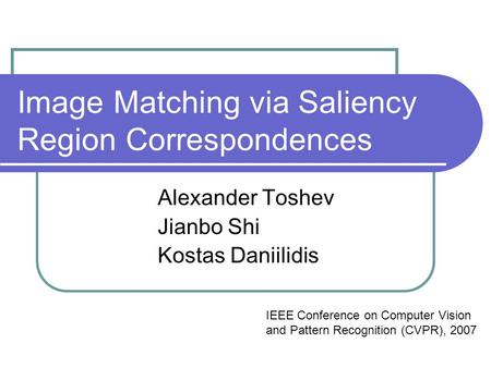 Image Matching via Saliency Region Correspondences Alexander Toshev Jianbo Shi Kostas Daniilidis IEEE Conference on Computer Vision and Pattern Recognition.