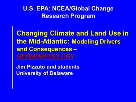 U.S. EPA: NCEA/Global Change Research Program Jim Pizzuto and students University of Delaware Changing Climate and Land Use in the Mid-Atlantic: Modeling.