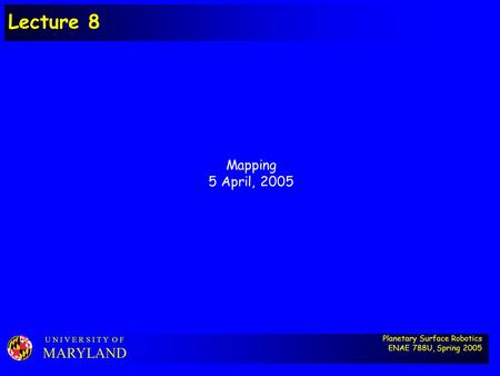 Planetary Surface Robotics ENAE 788U, Spring 2005 U N I V E R S I T Y O F MARYLAND Lecture 8 Mapping 5 April, 2005.