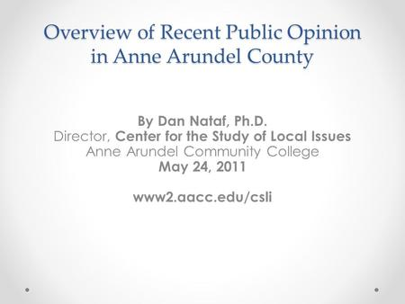 Overview of Recent Public Opinion in Anne Arundel County By Dan Nataf, Ph.D. Director, Center for the Study of Local Issues Anne Arundel Community College.