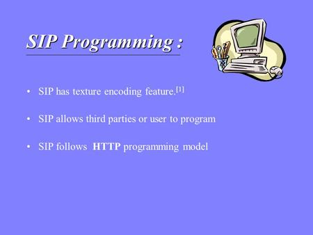 SIP Programming : SIP has texture encoding feature. [1] SIP allows third parties or user to program SIP follows HTTP programming model.