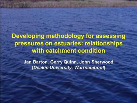 Developing methodology for assessing pressures on estuaries: relationships with catchment condition Jan Barton, Gerry Quinn, John Sherwood (Deakin University,