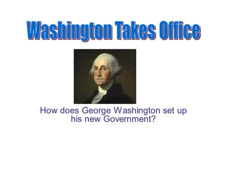 How does George Washington set up his new Government?