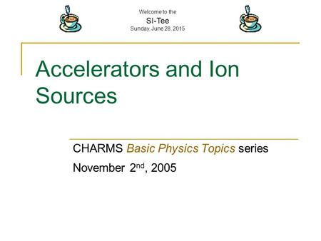 Welcome to the SI-Tee Sunday, June 28, 2015 Accelerators and Ion Sources CHARMS Basic Physics Topics series November 2 nd, 2005.