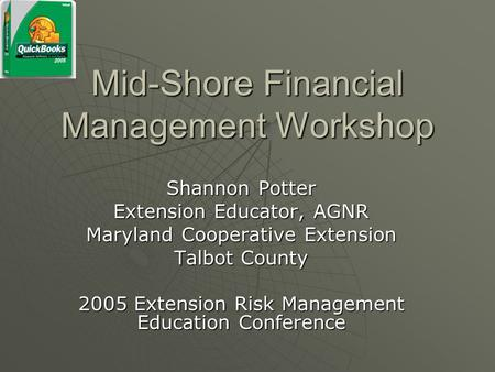 Mid-Shore Financial Management Workshop Shannon Potter Extension Educator, AGNR Maryland Cooperative Extension Talbot County 2005 Extension Risk Management.