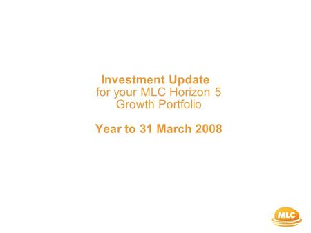 Investment Update for your MLC Horizon 5 Growth Portfolio Year to 31 March 2008.