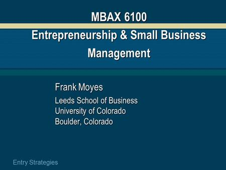 Entry Strategies MBAX 6100 Entrepreneurship & Small Business Management Frank Moyes Leeds School of Business University of Colorado Boulder, Colorado.