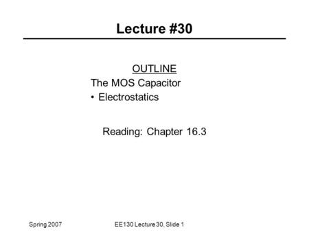 Spring 2007EE130 Lecture 30, Slide 1 Lecture #30 OUTLINE The MOS Capacitor Electrostatics Reading: Chapter 16.3.