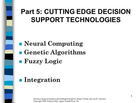 1 Part 5: CUTTING EDGE DECISION SUPPORT TECHNOLOGIES n Neural Computing n Genetic Algorithms n Fuzzy Logic n Integration Decision Support Systems and Intelligent.