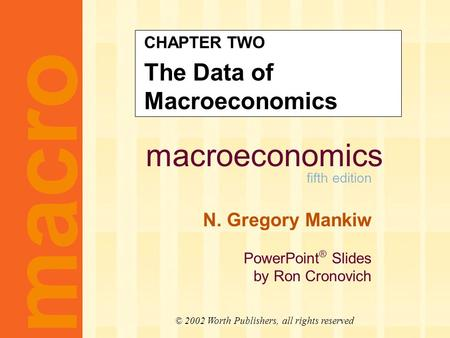 Macroeconomics fifth edition N. Gregory Mankiw PowerPoint ® Slides by Ron Cronovich CHAPTER TWO The Data of Macroeconomics macro © 2002 Worth Publishers,