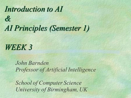 Introduction to AI & AI Principles (Semester 1) WEEK 3 John Barnden Professor of Artificial Intelligence School of Computer Science University of Birmingham,