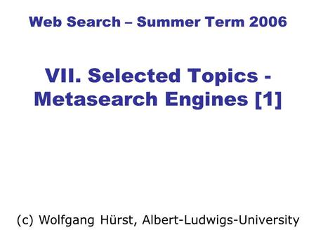 Web Search – Summer Term 2006 VII. Selected Topics - Metasearch Engines [1] (c) Wolfgang Hürst, Albert-Ludwigs-University.