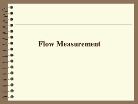 Flow Measurement. Positive Displacement Flow Obstruction Drag Effects Hot Wire Anemometers Magnetic Effects Doppler Effects Interference Effects Pressure.