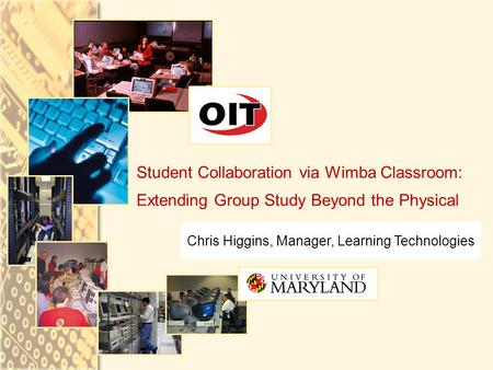 Chris Higgins, Manager, Learning Technologies Student Collaboration via Wimba Classroom: Extending Group Study Beyond the Physical.