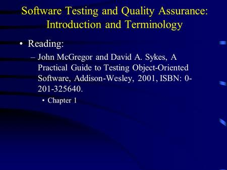 Software Testing and Quality Assurance: Introduction and Terminology Reading: –John McGregor and David A. Sykes, A Practical Guide to Testing Object-Oriented.