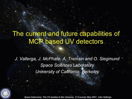 Space Astronomy: The UV window to the Universe, El Escorial, May 2007, John Vallerga The current and future capabilities of MCP based UV detectors J. Vallerga,