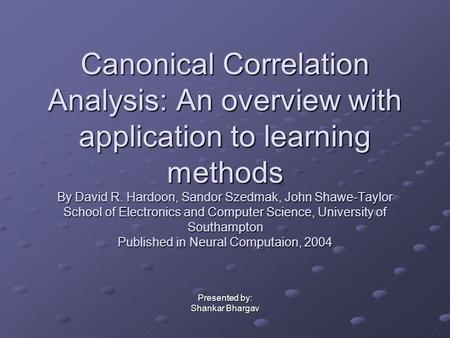 Canonical Correlation Analysis: An overview with application to learning methods By David R. Hardoon, Sandor Szedmak, John Shawe-Taylor School of Electronics.