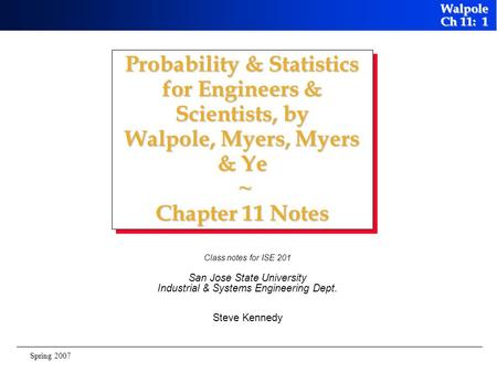 Probability & Statistics for Engineers & Scientists, by Walpole, Myers, Myers & Ye ~ Chapter 11 Notes Class notes for ISE 201 San Jose State University.