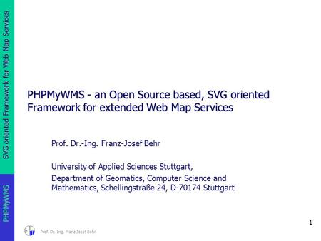 SVG oriented Framework for Web Map Services 1 PHPMyWMS Prof. Dr.-Ing. Franz-Josef Behr PHPMyWMS - an Open Source based, SVG oriented Framework for extended.