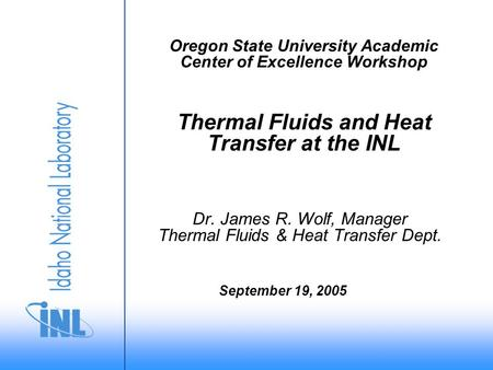 Oregon State University Academic Center of Excellence Workshop Thermal Fluids and Heat Transfer at the INL Dr. James R. Wolf, Manager Thermal Fluids &