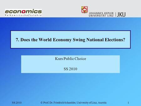 SS 2010© Prof. Dr. Friedrich Schneider, University of Linz, Austria1 7. Does the World Economy Swing National Elections? Kurs Public Choice SS 2010.