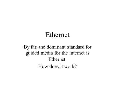 Ethernet By far, the dominant standard for guided media for the internet is Ethernet. How does it work?