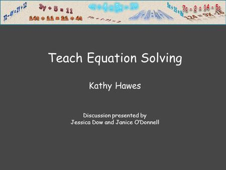 Teach Equation Solving Kathy Hawes Discussion presented by Jessica Dow and Janice O'Donnell.
