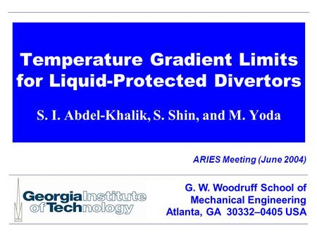 Temperature Gradient Limits for Liquid-Protected Divertors S. I. Abdel-Khalik, S. Shin, and M. Yoda ARIES Meeting (June 2004) G. W. Woodruff School of.