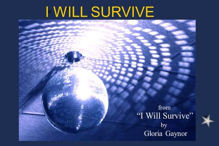 "Click to edit Master subtitle style Click to edit Master title style from ""I Will Survive"" by Gloria Gaynor I WILL SURVIVE."