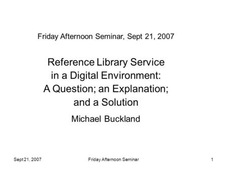 Sept 21, 2007Friday Afternoon Seminar1 Friday Afternoon Seminar, Sept 21, 2007 Reference Library Service in a Digital Environment: A Question; an Explanation;