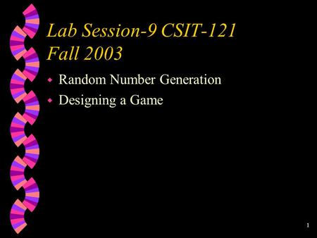 1 Lab Session-9 CSIT-121 Fall 2003 w Random Number Generation w Designing a Game.