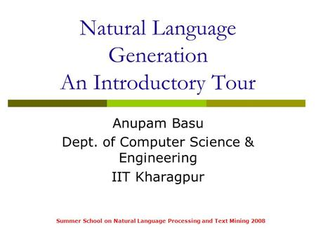 Summer School on Natural Language Processing and Text Mining 2008 Natural Language Generation An Introductory Tour Anupam Basu Dept. of Computer Science.