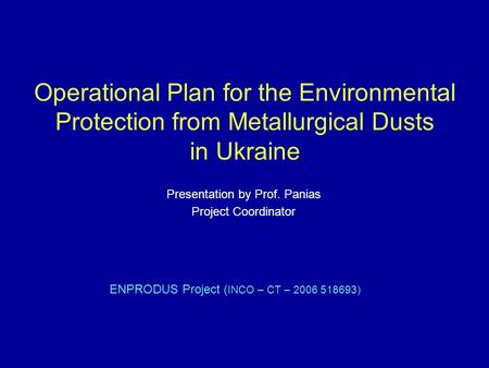 Operational Plan for the Environmental Protection from Metallurgical Dusts in Ukraine ENPRODUS Project ( INCO – CT – 2006 518693) Presentation by Prof.