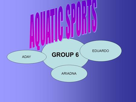 GROUP 6 EDUARDO ARIADNA ADAY. AQUATIC SPORTS IN TENERIFE As we live on an island, it is easy for us to practise this kind of sports because the sea is.