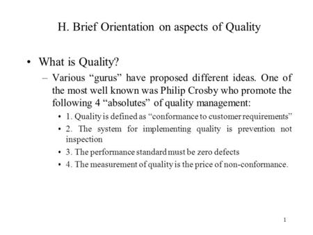 "1 H. Brief Orientation on aspects of Quality What is Quality? –Various ""gurus"" have proposed different ideas. One of the most well known was Philip Crosby."