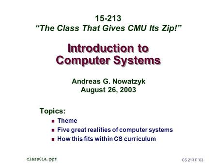 Introduction to Computer Systems Topics: Theme Five great realities of computer systems How this fits within CS curriculum CS 213 F '03 class01a.ppt 15-213.